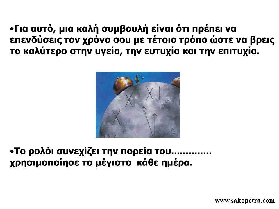 www.sakopetra.com •Για αυτό, μια καλή συμβουλή είναι ότι πρέπει να επενδύσεις τον χρόνο σου με τέτοιο τρόπο ώστε να βρεις το καλύτερο στην υγεία, την