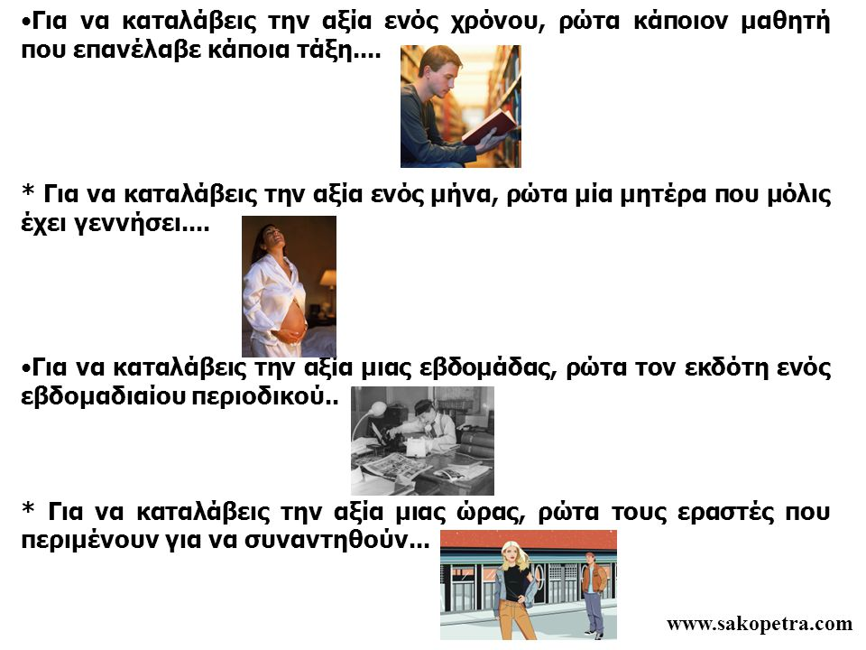 www.sakopetra.com •Για να καταλάβεις την αξία ενός χρόνου, ρώτα κάποιον μαθητή που επανέλαβε κάποια τάξη.... * Για να καταλάβεις την αξία ενός μήνα, ρ