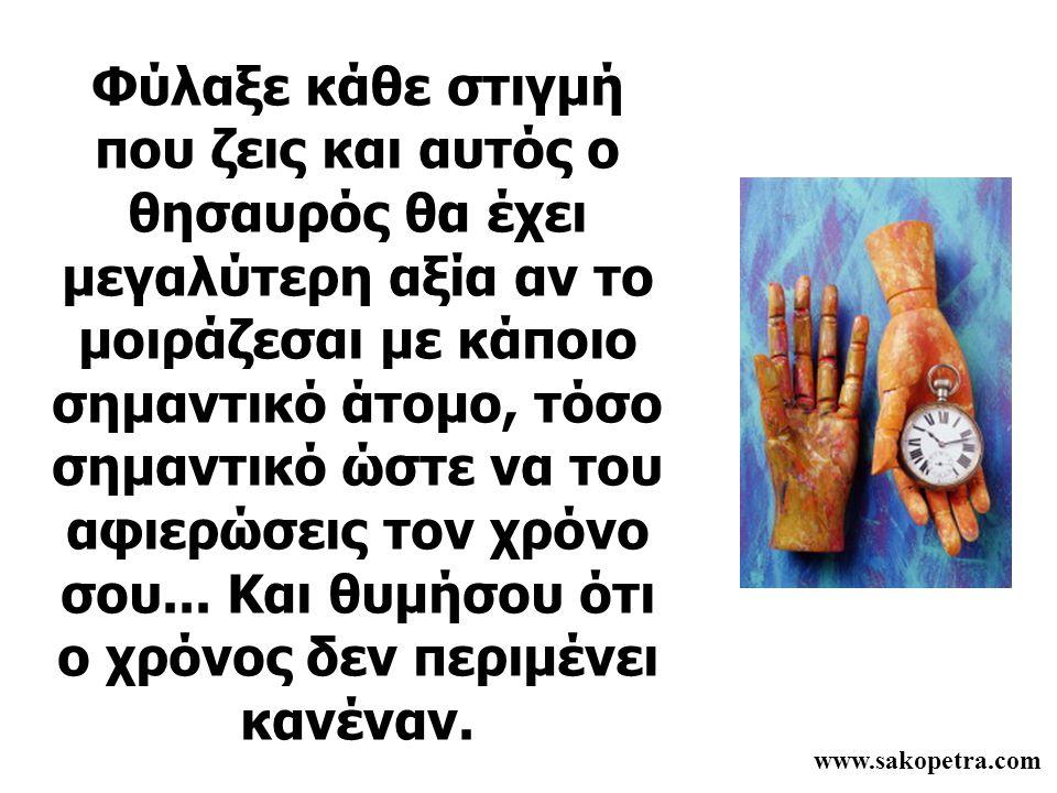 www.sakopetra.com Φύλαξε κάθε στιγμή που ζεις και αυτός ο θησαυρός θα έχει μεγαλύτερη αξία αν το μοιράζεσαι με κάποιο σημαντικό άτομο, τόσο σημαντικό