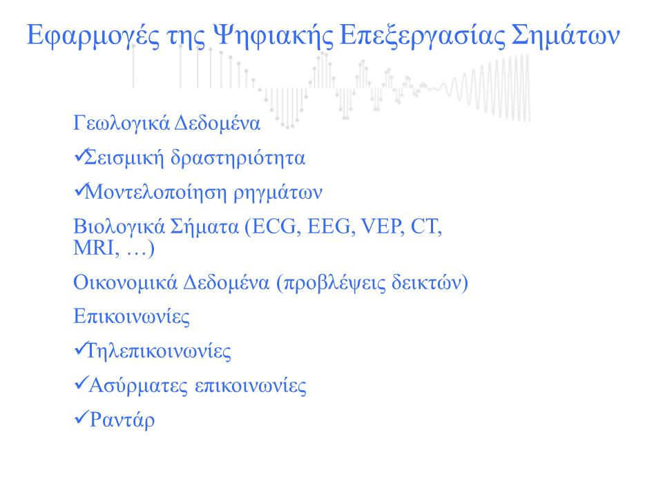 Εφαρμογές της Ψηφιακής Επεξεργασίας Σημάτων Γεωλογικά Δεδομένα  Σεισμική δραστηριότητα  Μοντελοποίηση ρηγμάτων Βιολογικά Σήματα (ECG, EEG, VEP, CT,
