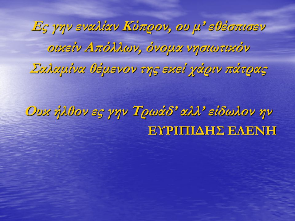 Ες γην εναλίαν Κύπρον, ου μ' εθέσπισεν οικείν Απόλλων, όνομα νησιωτικόν Σαλαμίνα θέμενον της εκεί χάριν πάτρας Ουκ ήλθον ες γην Τρωάδ' αλλ' είδωλον ην