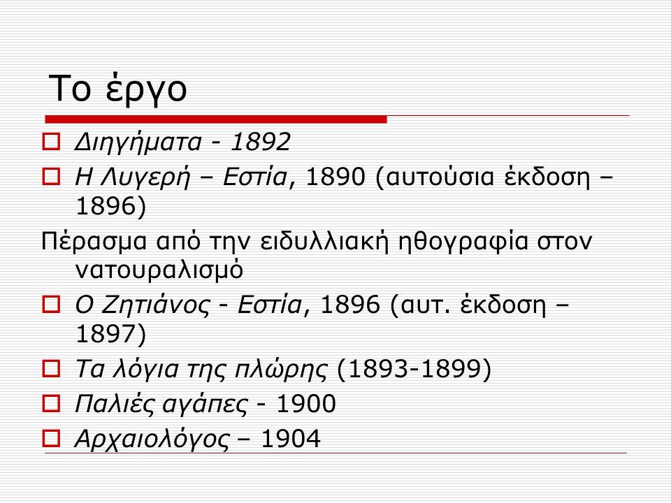 Το έργο  Διηγήματα - 1892  Η Λυγερή – Εστία, 1890 (αυτούσια έκδοση – 1896) Πέρασμα από την ειδυλλιακή ηθογραφία στον νατουραλισμό  Ο Ζητιάνος - Εστία, 1896 (αυτ.