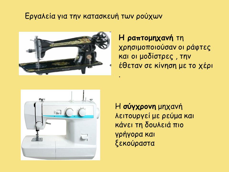 Η ραπτομηχανή τη χρησιμοποιούσαν οι ράφτες και οι μοδίστρες, την έθεταν σε κίνηση με το χέρι. Εργαλεία για την κατασκευή των ρούχων Η σύγχρονη μηχανή