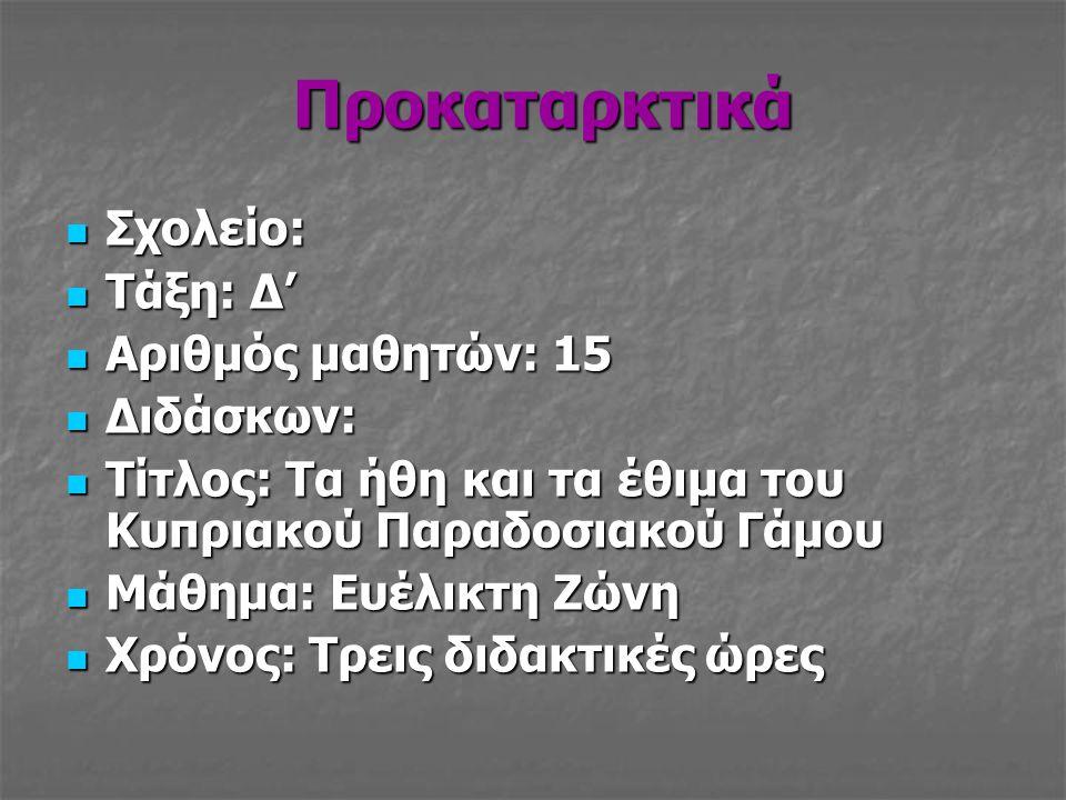 Προκαταρκτικά  Σχολείο:  Τάξη: Δ'  Αριθμός μαθητών: 15  Διδάσκων:  Τίτλος: Τα ήθη και τα έθιμα του Κυπριακού Παραδοσιακού Γάμου  Μάθημα: Ευέλικτ