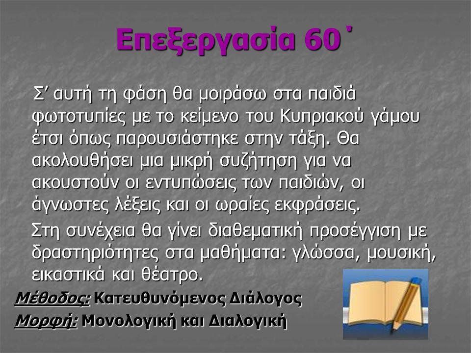 Επεξεργασία 60΄ Σ' αυτή τη φάση θα μοιράσω στα παιδιά φωτοτυπίες με το κείμενο του Κυπριακού γάμου έτσι όπως παρουσιάστηκε στην τάξη. Θα ακολουθήσει μ