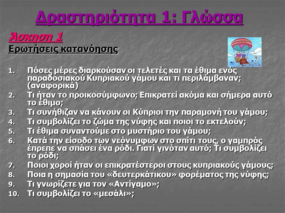 Δραστηριότητα 1: Γλώσσα Άσκηση 1 Ερωτήσεις κατανόησης 1. Πόσες μέρες διαρκούσαν οι τελετές και τα έθιμα ενός παραδοσιακού Κυπριακού γάμου και τι περιλ