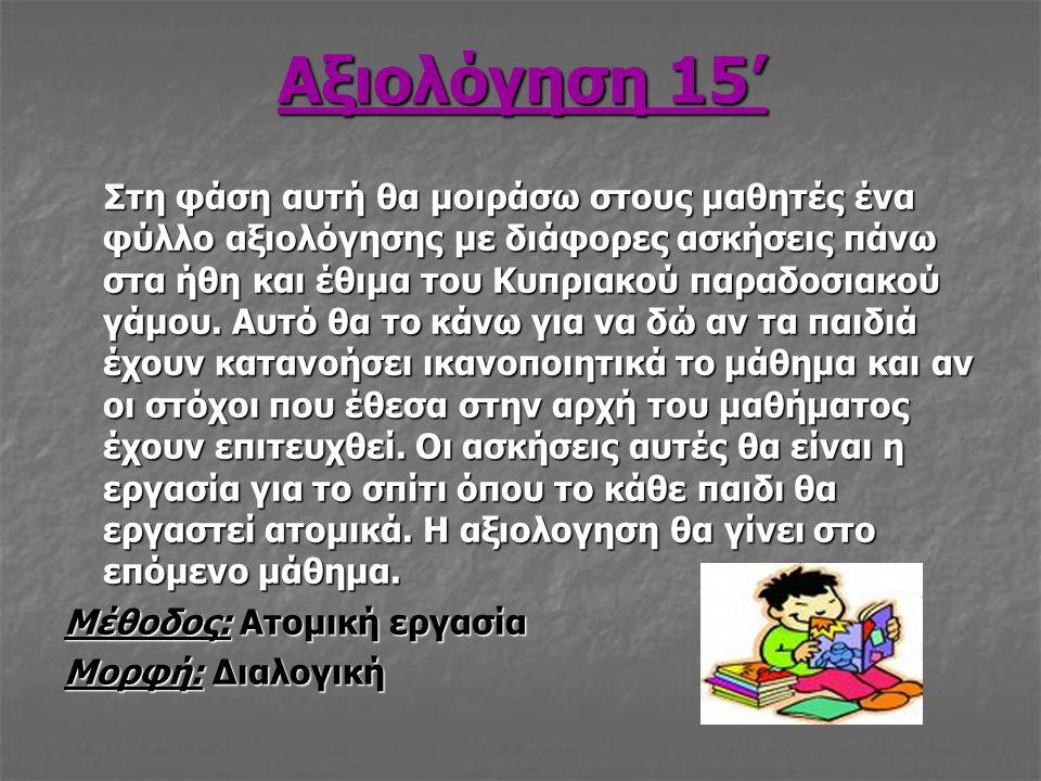 Αξιολόγηση 15' Στη φάση αυτή θα μοιράσω στους μαθητές ένα φύλλο αξιολόγησης με διάφορες ασκήσεις πάνω στα ήθη και έθιμα του Κυπριακού παραδοσιακού γάμ