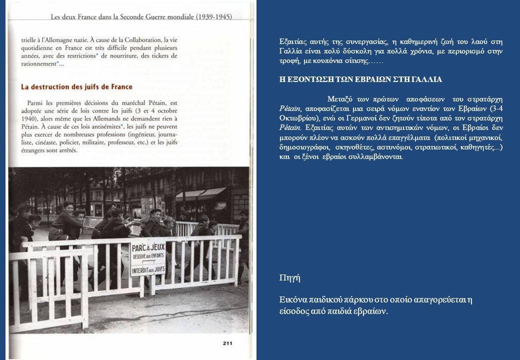 Εξαιτίας αυτής της συνεργασίας, η καθημερινή ζωή του λαού στη Γαλλία είναι πολύ δύσκολη για πολλά χρόνια, με περιορισμό στην τροφή, με κουπόνια σίτισης…… Η ΕΞΟΝΤΩΣΗ ΤΩΝ ΕΒΡΑΙΩΝ ΣΤΗ ΓΑΛΛΙΑ Μεταξύ των πρώτων αποφάσεων του στρατάρχη Pétain, αποφασίζεται μια σειρά νόμων εναντίον των Εβραίων (3-4 Οκτωβρίου), ενώ οι Γερμανοί δεν ζητούν τίποτα από τον στρατάρχη Pétain.