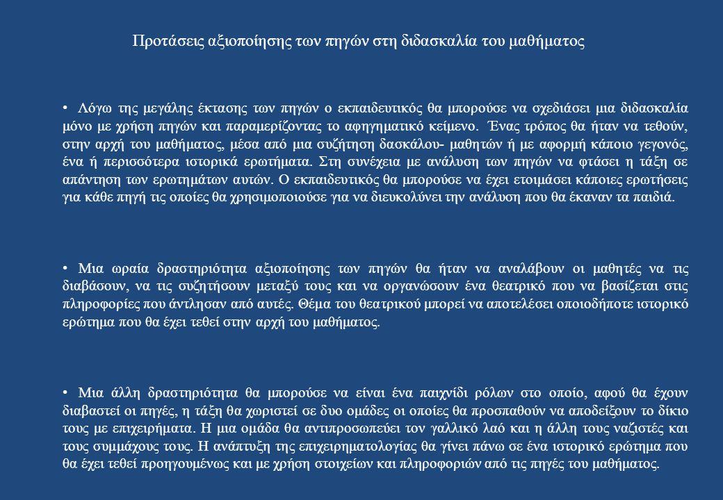 Προτάσεις αξιοποίησης των πηγών στη διδασκαλία του μαθήματος • Λόγω της μεγάλης έκτασης των πηγών ο εκπαιδευτικός θα μπορούσε να σχεδιάσει μια διδασκαλία μόνο με χρήση πηγών και παραμερίζοντας το αφηγηματικό κείμενο.