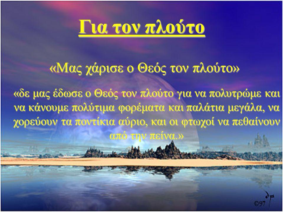 Για τον πλούτο «Μας χάρισε ο Θεός τον πλούτο» «δε μας έδωσε ο Θεός τον πλούτο για να πολυτρώμε και να κάνουμε πολύτιμα φορέματα και παλάτια μεγάλα, να