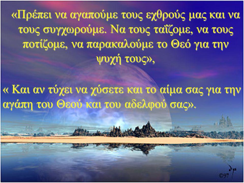 «Πρέπει να αγαπούμε τους εχθρούς μας και να τους συγχωρούμε. Να τους ταΐζομε, να τους ποτίζομε, να παρακαλούμε το Θεό για την ψυχή τους», « Και αν τύχ