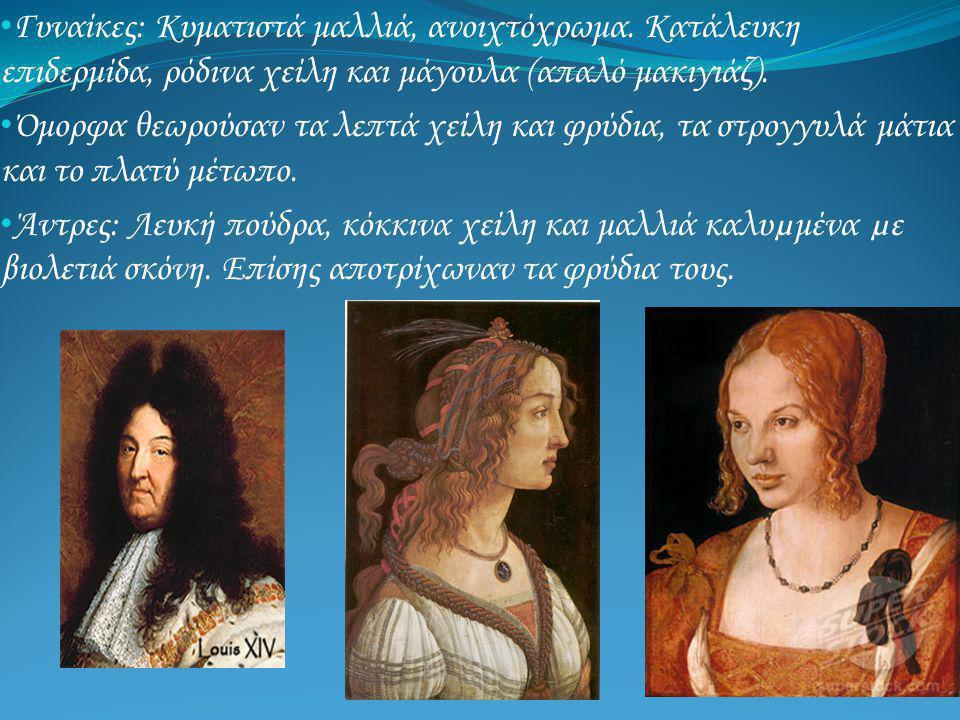• Γυναίκες: Κυματιστά μαλλιά, ανοιχτόχρωμα. Κατάλευκη επιδερμίδα, ρόδινα χείλη και μάγουλα (απαλό μακιγιάζ). • Όμορφα θεωρούσαν τα λεπτά χείλη και φρύ