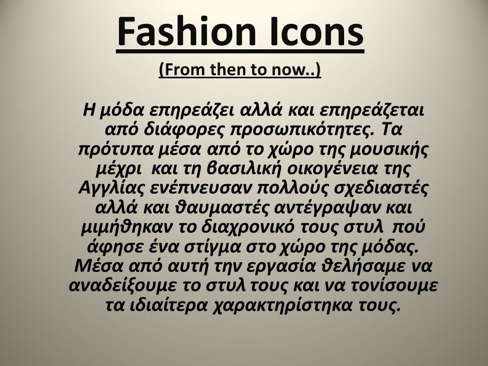 Fashion Icons (From then to now..) Η μόδα επηρεάζει αλλά και επηρεάζεται από διάφορες προσωπικότητες. Τα πρότυπα μέσα από το χώρο της μουσικής μέχρι κ