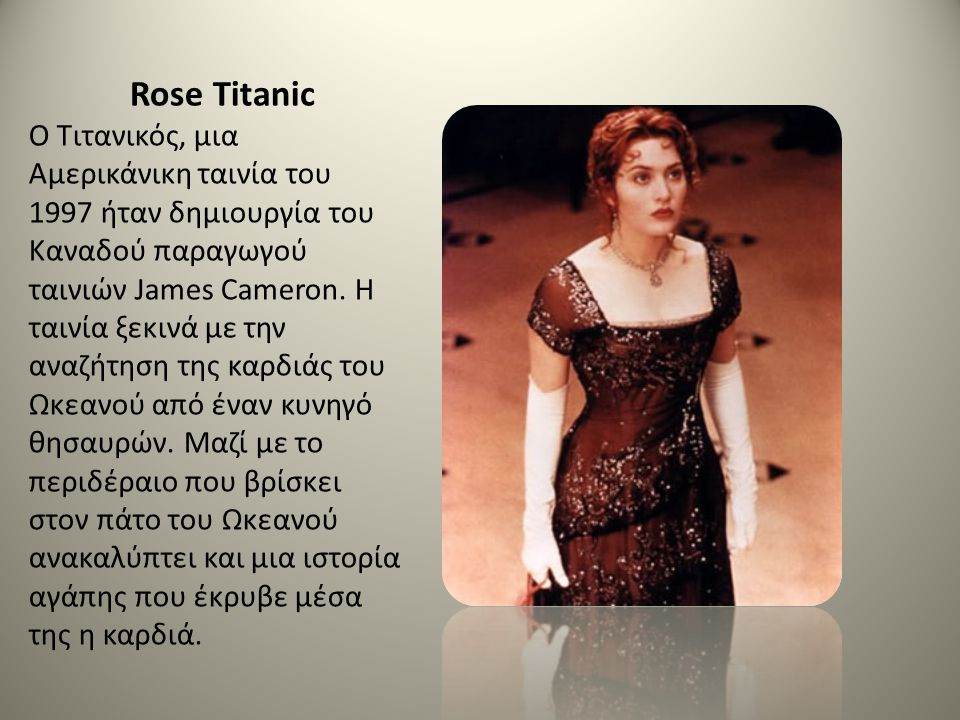Rose Titanic Ο Τιτανικός, μια Αμερικάνικη ταινία του 1997 ήταν δημιουργία του Καναδού παραγωγού ταινιών James Cameron. Η ταινία ξεκινά με την αναζήτησ