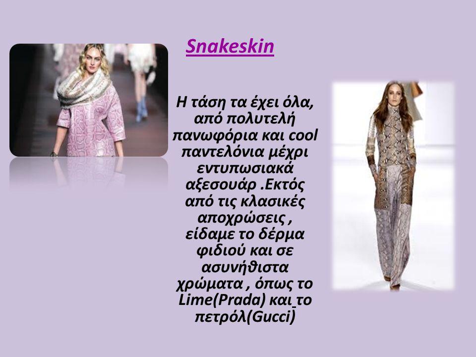 Snakeskin Η τάση τα έχει όλα, από πολυτελή πανωφόρια και cool παντελόνια μέχρι εντυπωσιακά αξεσουάρ.Εκτός από τις κλασικές αποχρώσεις, είδαμε το δέρμα