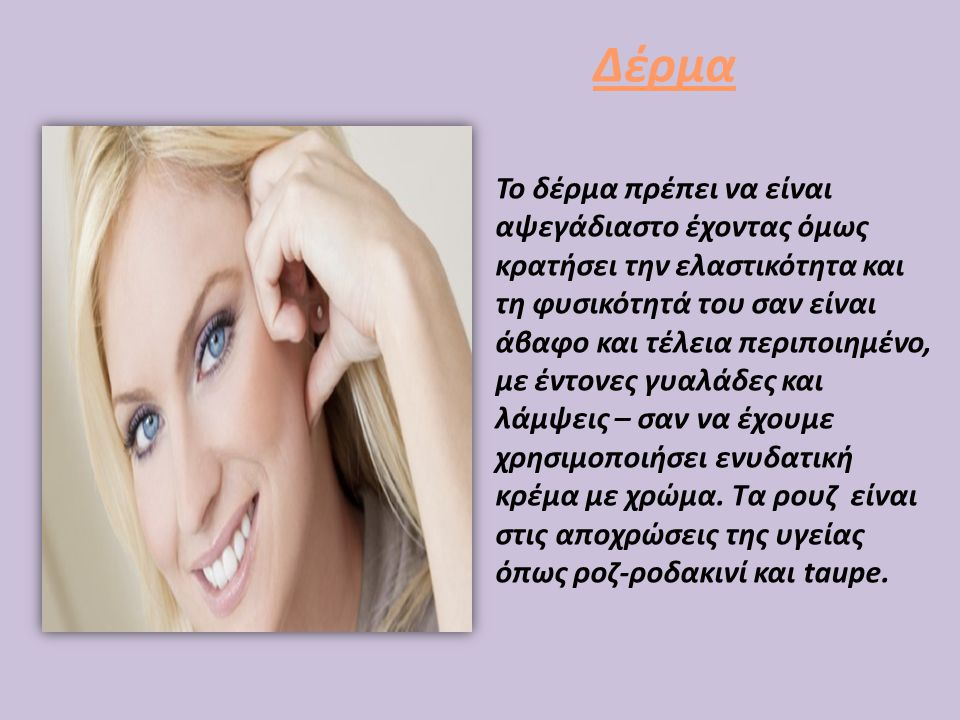 Δέρμα • Το δέρμα πρέπει να είναι αψεγάδιαστο έχοντας όμως κρατήσει την ελαστικότητα και τη φυσικότητά του σαν είναι άβαφο και τέλεια περιποιημένο, με