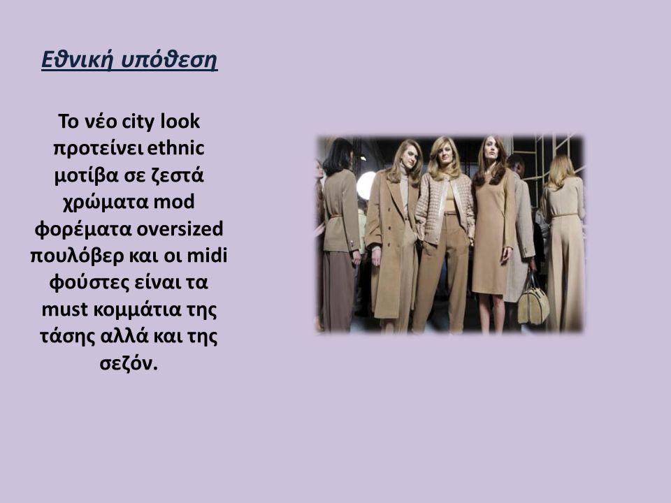 Εθνική υπόθεση Το νέο city look προτείνει ethnic μοτίβα σε ζεστά χρώματα mod φορέματα oversized πουλόβερ και οι midi φούστες είναι τα must κομμάτια τη