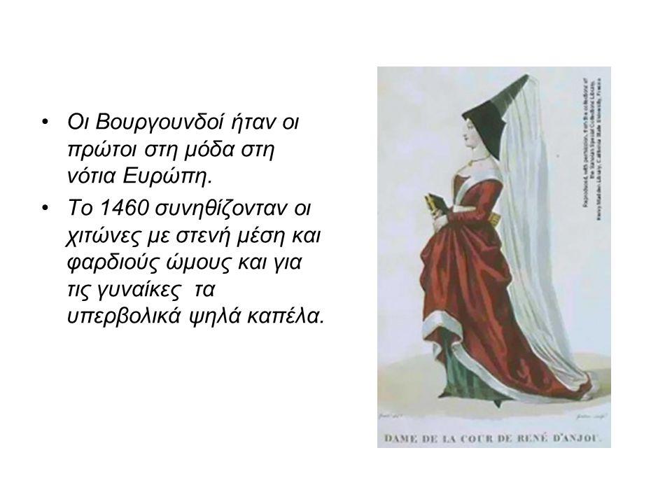 •Οι Βουργουνδοί ήταν οι πρώτοι στη μόδα στη νότια Ευρώπη. •Το 1460 συνηθίζονταν οι χιτώνες με στενή μέση και φαρδιούς ώμους και για τις γυναίκες τα υπ