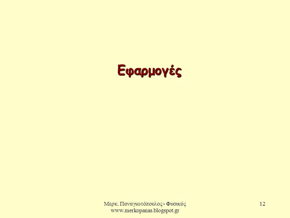 Μερκ. Παναγιωτόπουλος - Φυσικός www.merkopanas.blogspot.gr 12 Εφαρμογές