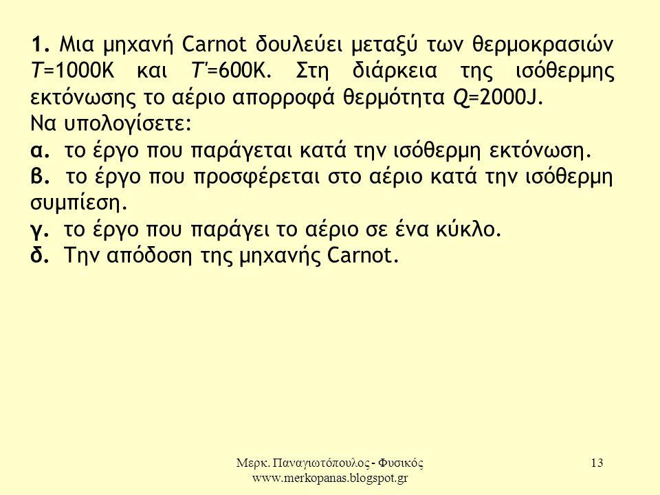 Μερκ. Παναγιωτόπουλος - Φυσικός www.merkopanas.blogspot.gr 13 1. Μια μηχανή Carnot δουλεύει μεταξύ των θερμοκρασιών Τ=1000Κ και Τ'=600Κ. Στη διάρκεια