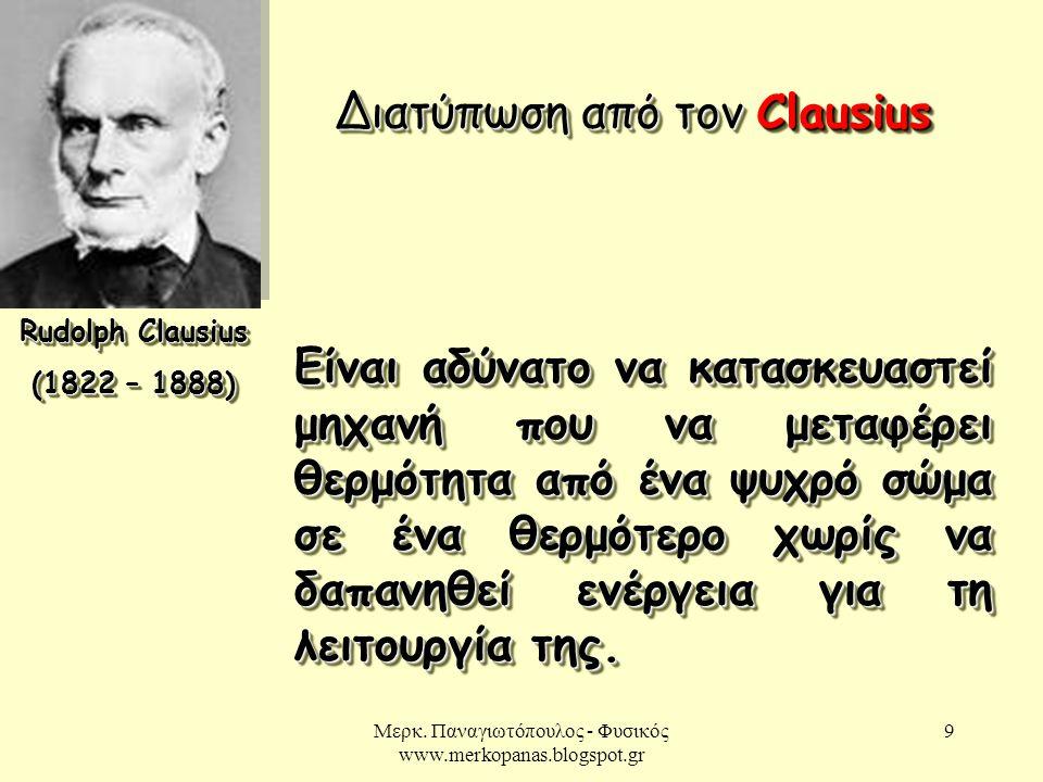 Μερκ. Παναγιωτόπουλος - Φυσικός www.merkopanas.blogspot.gr 9 Rudolph Clausius (1822 – 1888) Rudolph Clausius (1822 – 1888) Διατύπωση από τον Clausius
