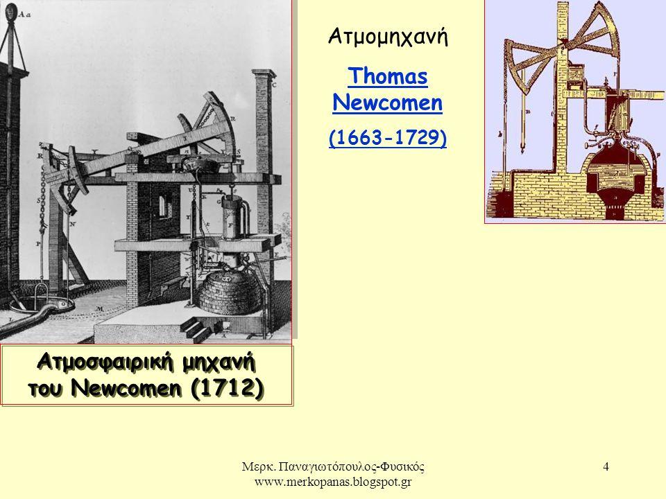 Μερκ. Παναγιωτόπουλος-Φυσικός www.merkopanas.blogspot.gr 4 Ατμομηχανή Thomas Newcomen Thomas Newcomen (1663-1729) Ατμοσφαιρική μηχανή του Newcomen (17