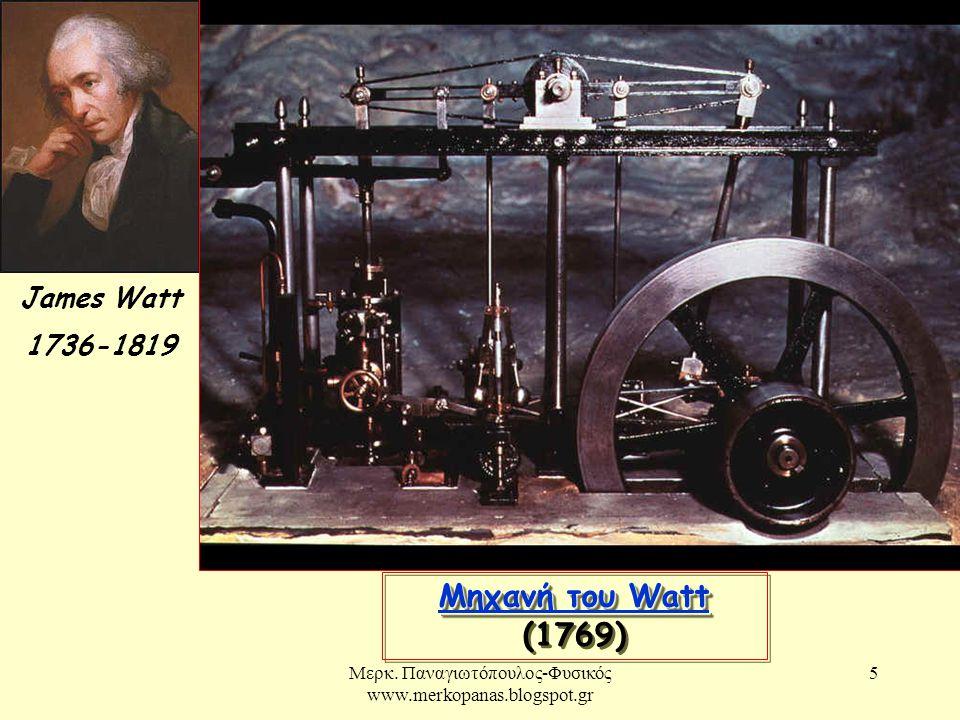 Μερκ. Παναγιωτόπουλος-Φυσικός www.merkopanas.blogspot.gr 5 James Watt 1736-1819 Μηχανή του Watt Μηχανή του Watt Μηχανή του Watt Μηχανή του Watt (1769)