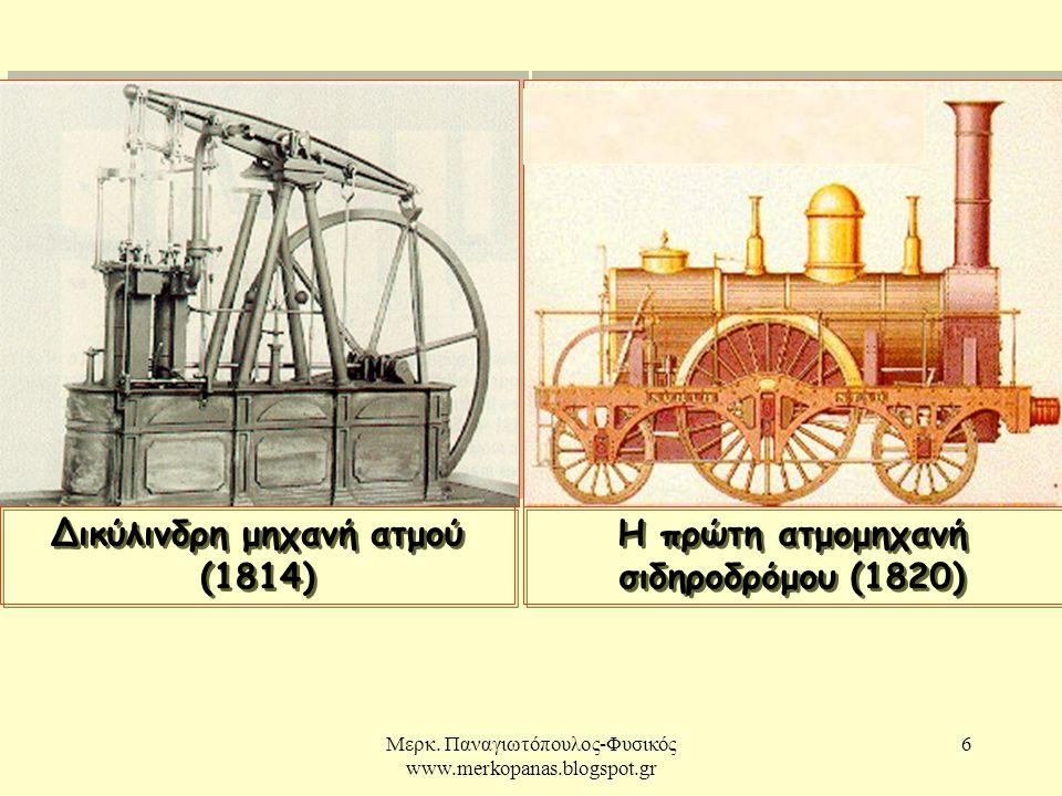 Μερκ. Παναγιωτόπουλος-Φυσικός www.merkopanas.blogspot.gr 6 Δικύλινδρη μηχανή ατμού (1814) Η πρώτη ατμομηχανή σιδηροδρόμου (1820) Η πρώτη ατμομηχανή σι