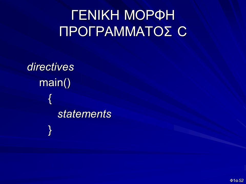 Φ1α-52 ΓΕΝΙΚΗ ΜΟΡΦΗ ΠΡΟΓΡΑΜΜΑΤΟΣ C directives directives main() main() { statements statements }