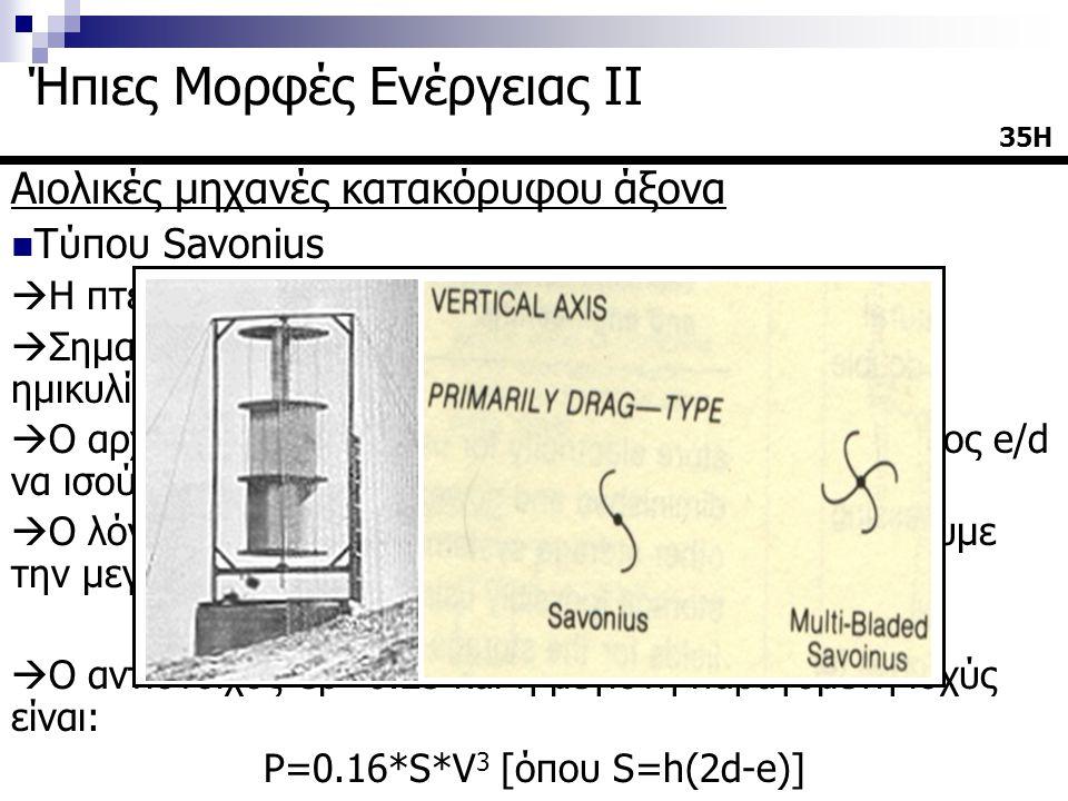 Αιολικές μηχανές κατακόρυφου άξονα  Τύπου Savonius  Η πτερωτή αποτελείται από δύο ημικυλίνδρους  Σημαντικό ρόλο παίζει η απόσταση μεταξύ των ημικυλίνδρων (e) σε σχέση με την διάμετρό τους (d)  Ο αρχικός τύπος είχε κατασκευαστεί έτσι ώστε ο λόγος e/d να ισούται με 1/3 (τύπος IV)  Ο λόγος ακροπτερυγίου (λ=ωR/u) για τον οποίο έχουμε την μεγαλύτερη απόδοση πρέπει να έχει τιμές: 0.9<λ<1  Ο αντίστοιχος Cp=0.25 και η μέγιστη παραγόμενη ισχύς είναι: P=0.16*S*V 3 [όπου S=h(2d-e)] 35Η Ήπιες Μορφές Ενέργειας ΙΙ