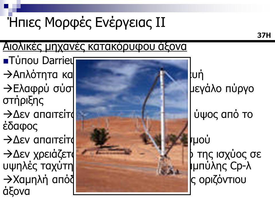 Αιολικές μηχανές κατακόρυφου άξονα  Τύπου Darrieus  Απλότητα και οικονομία στην κατασκευή  Ελαφρύ σύστημα που δεν χρειάζεται μεγάλο πύργο στήριξης  Δεν απαιτείται τοποθέτηση σε μεγάλο ύψος από το έδαφος  Δεν απαιτείται σύστημα προσανατολισμού  Δεν χρειάζεται ρύθμιση για περιορισμό της ισχύος σε υψηλές ταχύτητες λόγω της ευνοϊκής καμπύλης Cp-λ  Χαμηλή απόδοση σε σχέση με μηχανές οριζόντιου άξονα 37Η Ήπιες Μορφές Ενέργειας ΙΙ