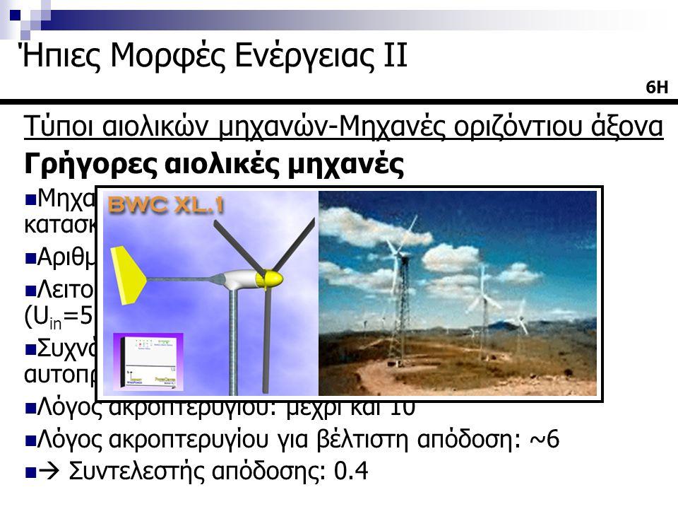 Τύποι αιολικών μηχανών-Μηχανές οριζόντιου άξονα Γρήγορες αιολικές μηχανές  Μηχανές μικρού σχετικά βάρους και μικρού κόστους κατασκευής σε σχέση με τις πολύπτερες  Αριθμός πτερυγίων: 2-4  Λειτουργία σε υψηλές ταχύτητες του ανέμου (U in =5m/sec)  Συχνά χρησιμοποιείται ανεμοδείκτης ή είναι αυτοπροσανατολιζόμενες  Λόγος ακροπτερυγίου: μέχρι και 10  Λόγος ακροπτερυγίου για βέλτιστη απόδοση: ~6   Συντελεστής απόδοσης: 0.4 6Η Ήπιες Μορφές Ενέργειας ΙΙ