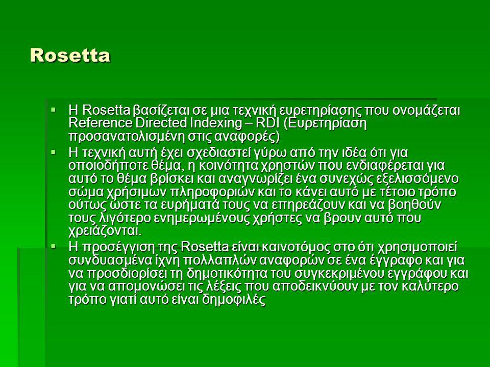 Rosetta  Η Rosetta βασίζεται σε μια τεχνική ευρετηρίασης που ονομάζεται Reference Directed Indexing – RDI (Ευρετηρίαση προσανατολισμένη στις αναφορές)  Η τεχνική αυτή έχει σχεδιαστεί γύρω από την ιδέα ότι για οποιοδήποτε θέμα, η κοινότητα χρηστών που ενδιαφέρεται για αυτό το θέμα βρίσκει και αναγνωρίζει ένα συνεχώς εξελισσόμενο σώμα χρήσιμων πληροφοριών και το κάνει αυτό με τέτοιο τρόπο ούτως ώστε τα ευρήματά τους να επηρεάζουν και να βοηθούν τους λιγότερο ενημερωμένους χρήστες να βρουν αυτό που χρειάζονται.
