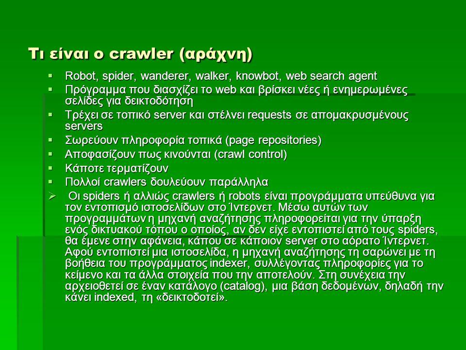 Τι είναι ο crawler (αράχνη)  Robot, spider, wanderer, walker, knowbot, web search agent  Πρόγραμμα που διασχίζει το web και βρίσκει νέες ή ενημερωμένες σελίδες για δεικτοδότηση  Τρέχει σε τοπικό server και στέλνει requests σε απομακρυσμένους servers  Σωρεύουν πληροφορία τοπικά (page repositories)  Αποφασίζουν πως κινούνται (crawl control)  Κάποτε τερματίζουν  Πολλοί crawlers δουλεύουν παράλληλα  Οι spiders ή αλλιώς crawlers ή robots είναι προγράμματα υπεύθυνα για τον εντοπισμό ιστοσελίδων στο Ίντερνετ.