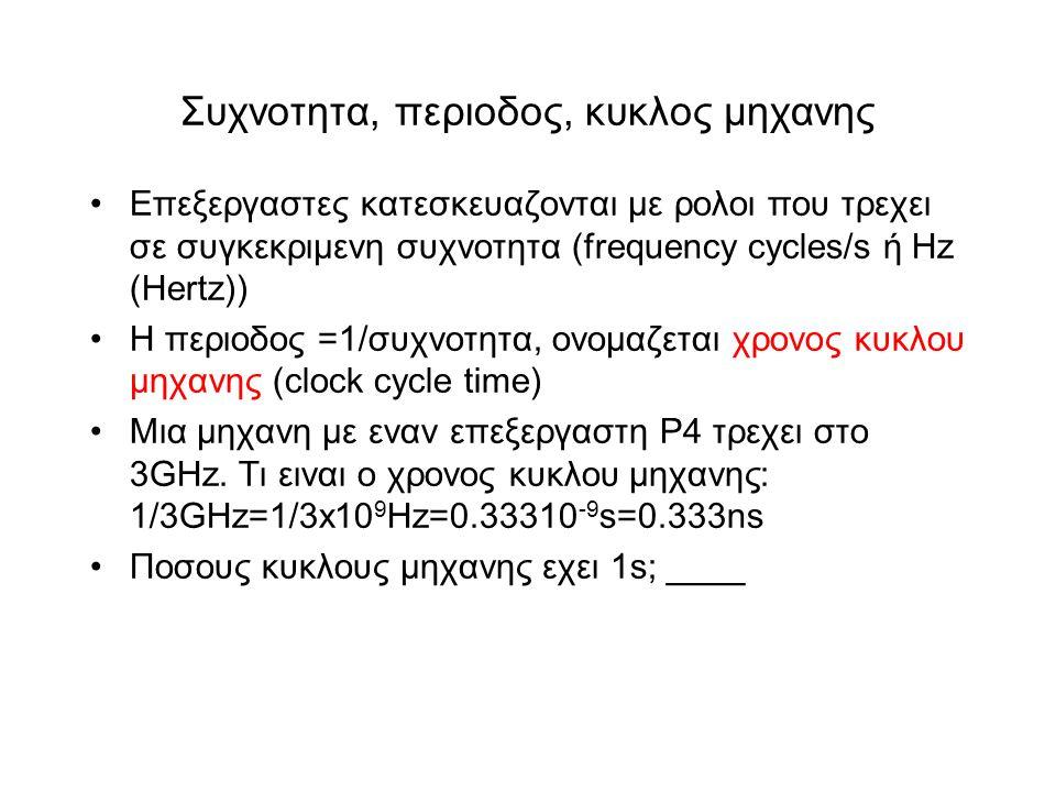 Συχνοτητα, περιοδος, κυκλος μηχανης •Επεξεργαστες κατεσκευαζονται με ρολοι που τρεχει σε συγκεκριμενη συχνοτητα (frequency cycles/s ή Hz (Hertz)) •Η περιοδος =1/συχνοτητα, ονομαζεται χρονος κυκλου μηχανης (clock cycle time) •Μια μηχανη με εναν επεξεργαστη P4 τρεχει στο 3GΗz.