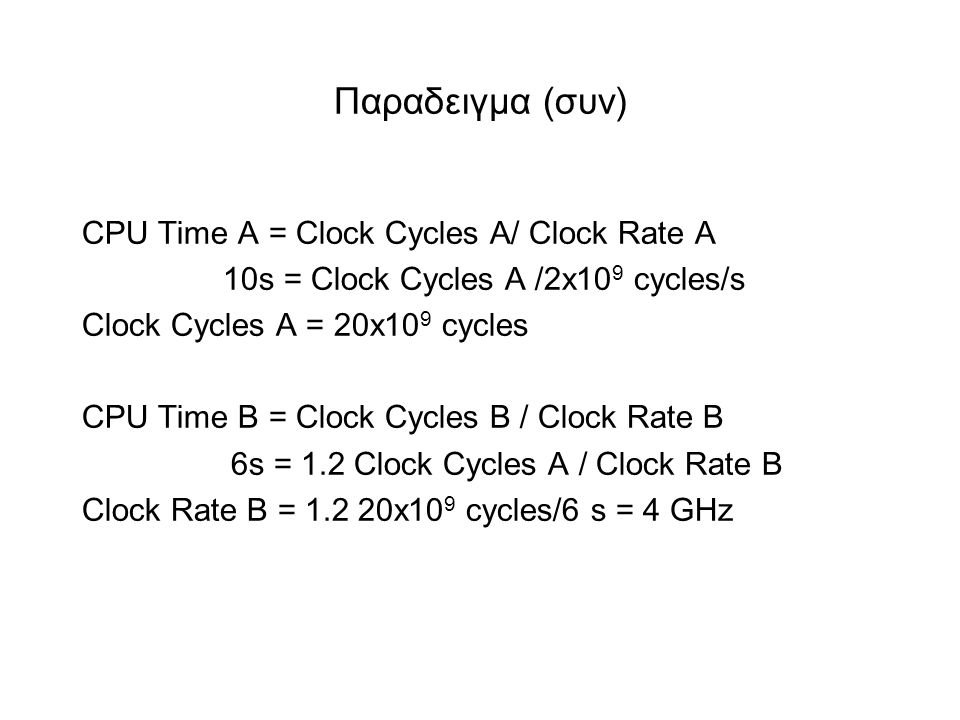 Παραδειγμα (συν) CPU Time A = Clock Cycles A/ Clock Rate A 10s = Clock Cycles A /2x10 9 cycles/s Clock Cycles A = 20x10 9 cycles CPU Time B = Clock Cycles B / Clock Rate B 6s = 1.2 Clock Cycles A / Clock Rate B Clock Rate B = 1.2 20x10 9 cycles/6 s = 4 GHz