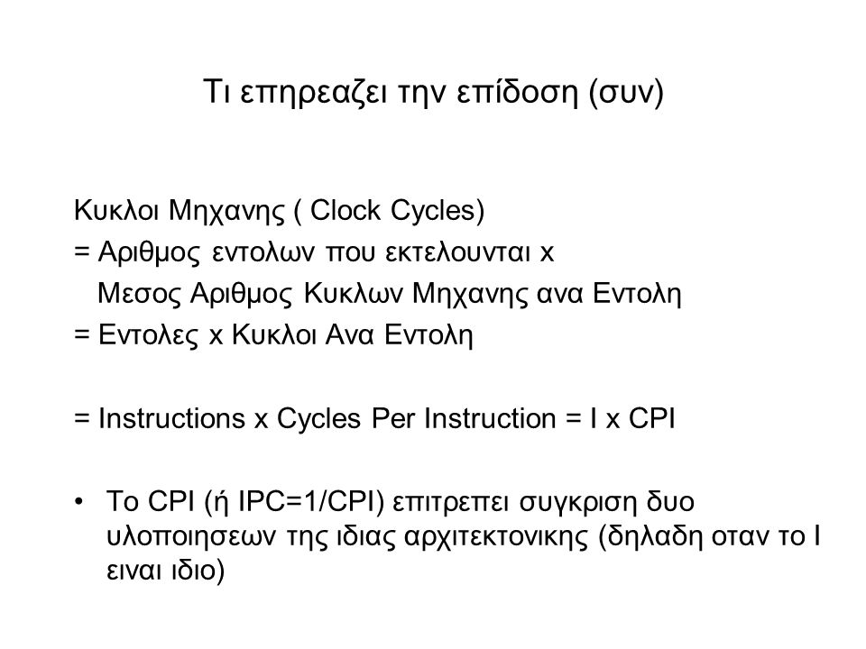 Τι επηρεαζει την επίδοση (συν) Κυκλοι Μηχανης ( Clock Cycles) = Αριθμος εντολων που εκτελουνται x Μεσος Αριθμος Κυκλων Μηχανης ανα Εντολη = Eντολες x Κυκλοι Ανα Εντολη = Instructions x Cycles Per Instruction = I x CPI •Το CPI (ή IPC=1/CPI) επιτρεπει συγκριση δυο υλοποιησεων της ιδιας αρχιτεκτονικης (δηλαδη οταν το Ι ειναι ιδιο)