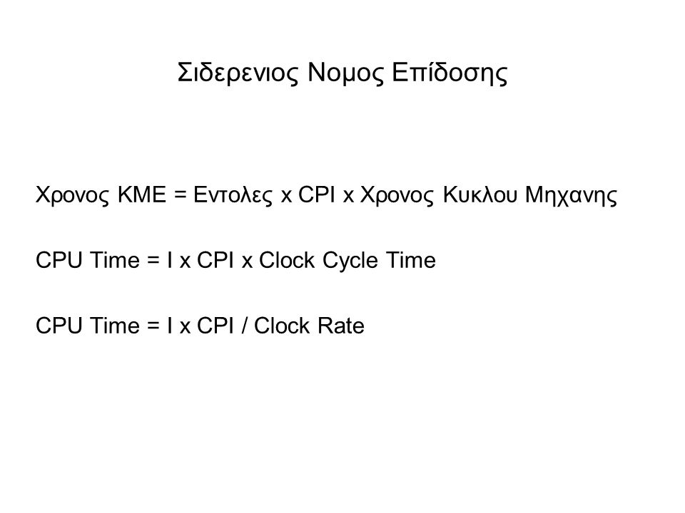 Σιδερενιος Νομος Επίδοσης Χρονος ΚΜΕ = Εντολες x CPI x Χρονος Κυκλου Μηχανης CPU Time = I x CPI x Clock Cycle Time CPU Time = I x CPI / Clock Rate