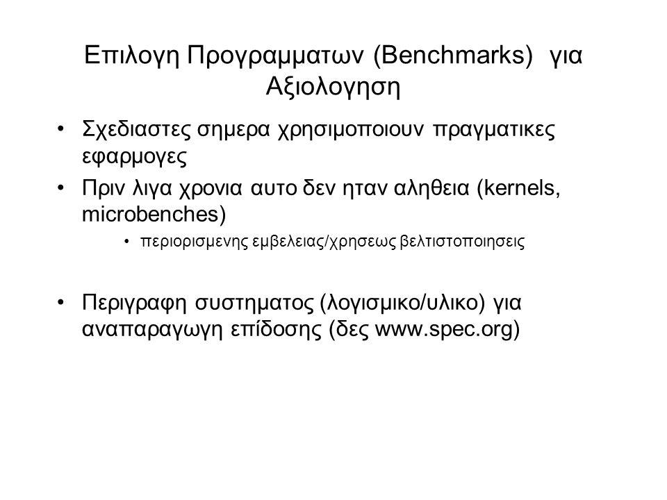 Επιλογη Προγραμματων (Βenchmarks) για Αξιολογηση •Σχεδιαστες σημερα χρησιμοποιουν πραγματικες εφαρμογες •Πριν λιγα χρονια αυτο δεν ηταν αληθεια (kernels, microbenches) •περιορισμενης εμβελειας/χρησεως βελτιστοποιησεις •Περιγραφη συστηματος (λογισμικο/υλικο) για αναπαραγωγη επίδοσης (δες www.spec.org)