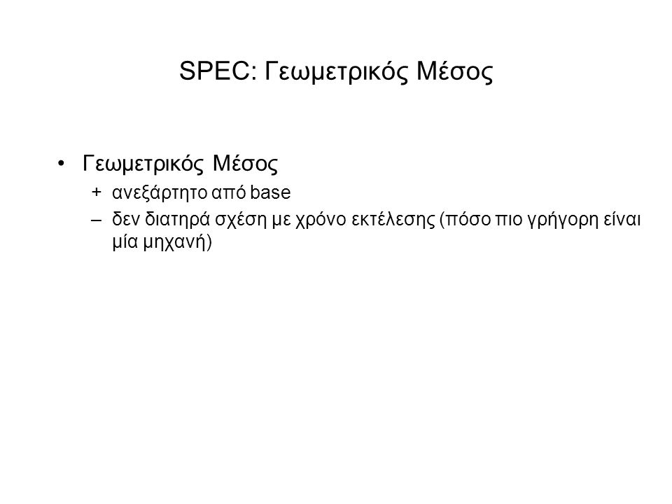 SPEC: Γεωμετρικός Μέσος •Γεωμετρικός Μέσος +ανεξάρτητο από base –δεν διατηρά σχέση με χρόνο εκτέλεσης (πόσο πιο γρήγορη είναι μία μηχανή)