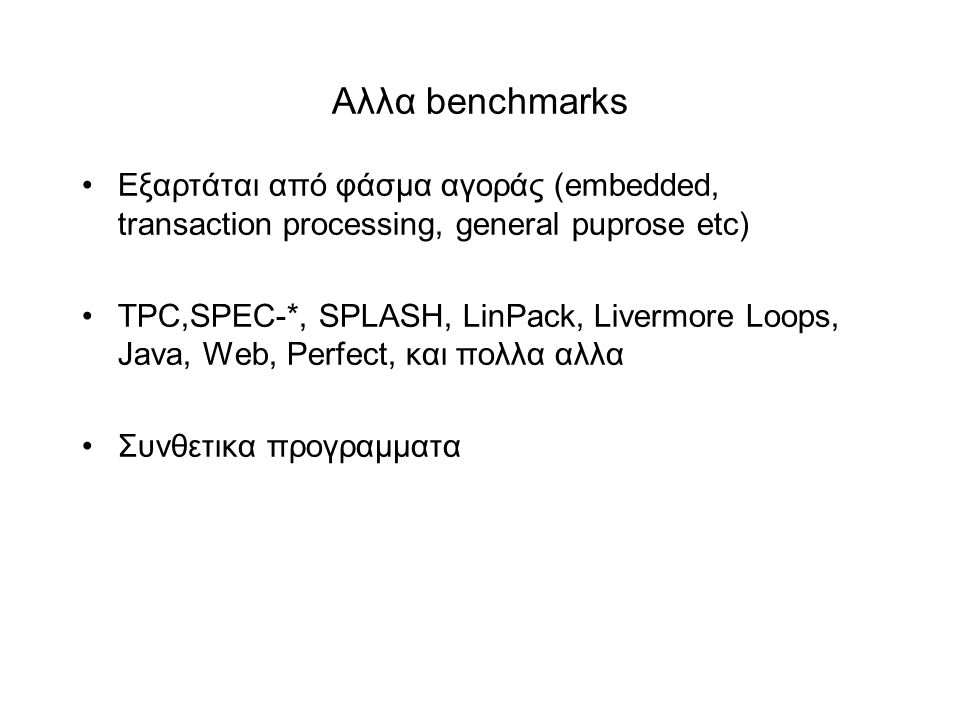 Aλλα benchmarks •Eξαρτάται από φάσμα αγοράς (embedded, transaction processing, general puprose etc) •TPC,SPEC-*, SPLASH, LinPack, Livermore Loops, Jav