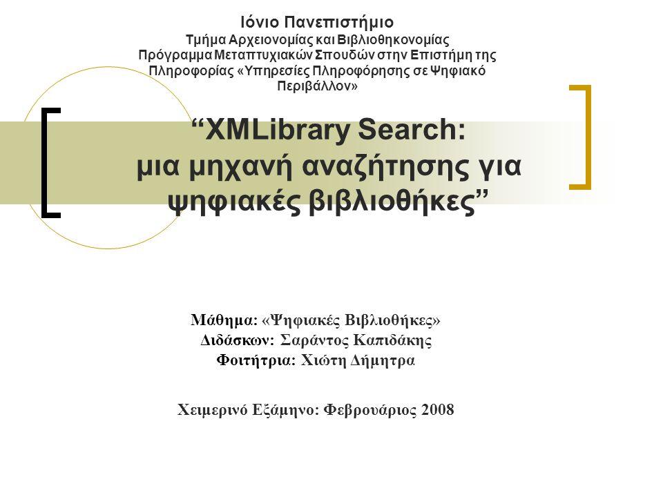 Ιόνιο Πανεπιστήμιο Τμήμα Αρχειονομίας και Βιβλιοθηκονομίας Πρόγραμμα Μεταπτυχιακών Σπουδών στην Επιστήμη της Πληροφορίας «Υπηρεσίες Πληροφόρησης σε Ψηφιακό Περιβάλλον» XMLibrary Search: μια μηχανή αναζήτησης για ψηφιακές βιβλιοθήκες Μάθημα: «Ψηφιακές Βιβλιοθήκες» Διδάσκων: Σαράντος Καπιδάκης Φοιτήτρια: Χιώτη Δήμητρα Χειμερινό Εξάμηνο: Φεβρουάριος 2008
