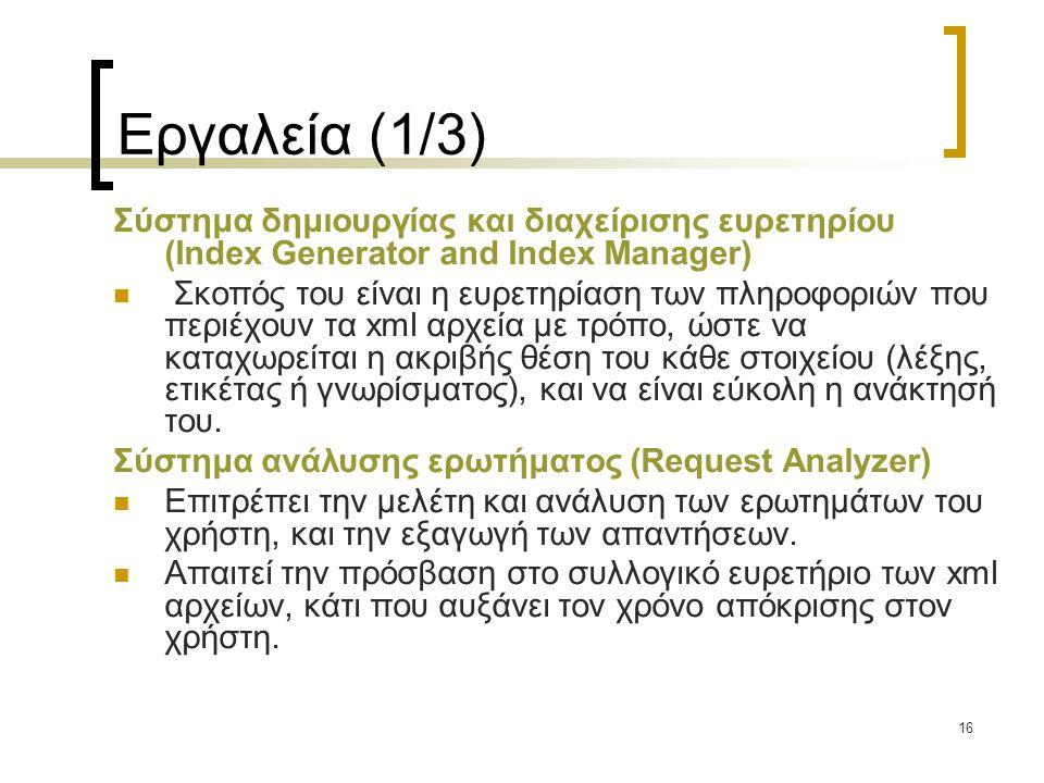 16 Εργαλεία (1/3) Σύστημα δημιουργίας και διαχείρισης ευρετηρίου (Index Generator and Index Manager)  Σκοπός του είναι η ευρετηρίαση των πληροφοριών που περιέχουν τα xml αρχεία με τρόπο, ώστε να καταχωρείται η ακριβής θέση του κάθε στοιχείου (λέξης, ετικέτας ή γνωρίσματος), και να είναι εύκολη η ανάκτησή του.