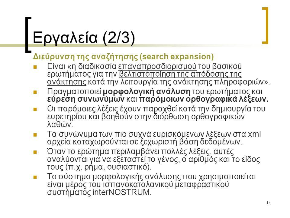 17 Εργαλεία (2/3) Διεύρυνση της αναζήτησης (search expansion)  Είναι «η διαδικασία επαναπροσδιορισμού του βασικού ερωτήματος για την βελτιστοποίηση της απόδοσης της ανάκτησης κατά την λειτουργία της ανάκτησης πληροφοριών».
