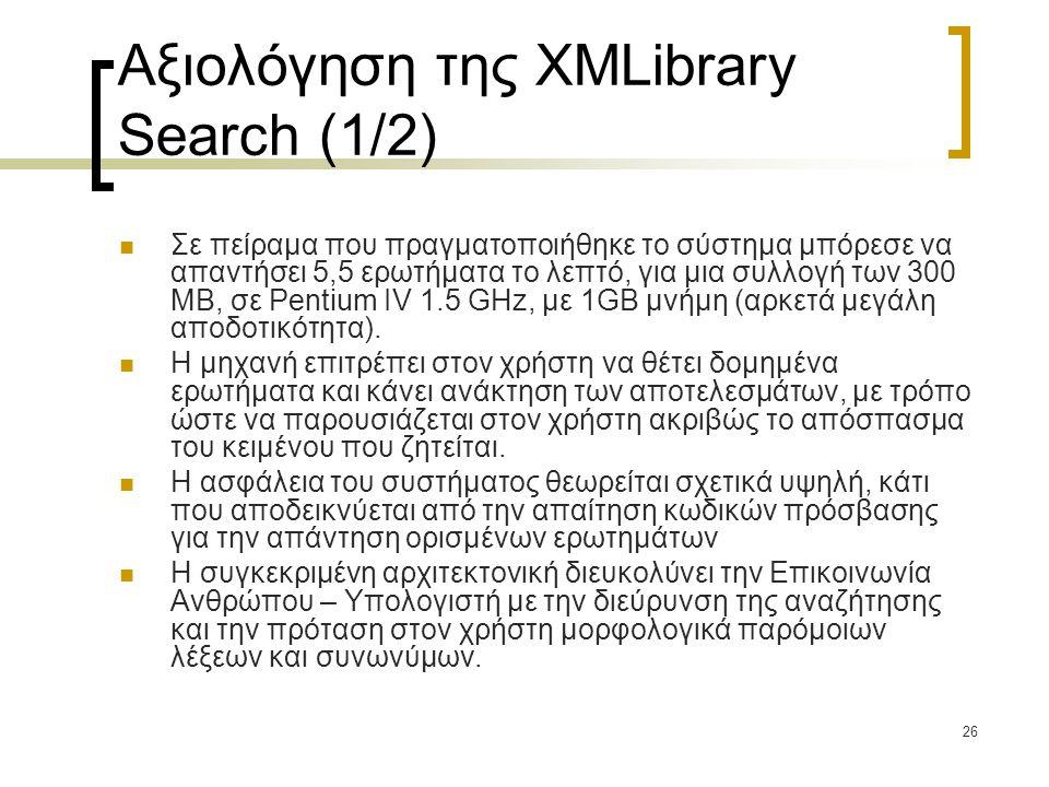 26 Αξιολόγηση της XMLibrary Search (1/2)  Σε πείραμα που πραγματοποιήθηκε το σύστημα μπόρεσε να απαντήσει 5,5 ερωτήματα το λεπτό, για μια συλλογή των 300 MB, σε Pentium IV 1.5 GHz, με 1GB μνήμη (αρκετά μεγάλη αποδοτικότητα).