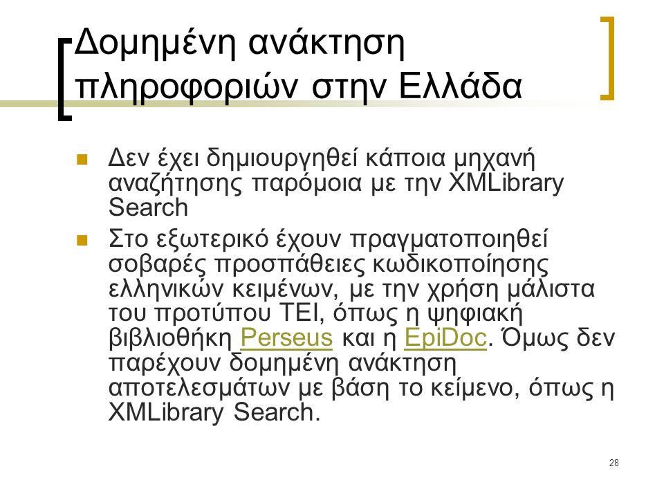 28 Δομημένη ανάκτηση πληροφοριών στην Ελλάδα  Δεν έχει δημιουργηθεί κάποια μηχανή αναζήτησης παρόμοια με την XMLibrary Search  Στο εξωτερικό έχουν πραγματοποιηθεί σοβαρές προσπάθειες κωδικοποίησης ελληνικών κειμένων, με την χρήση μάλιστα του προτύπου ΤΕΙ, όπως η ψηφιακή βιβλιοθήκη Perseus και η EpiDoc.