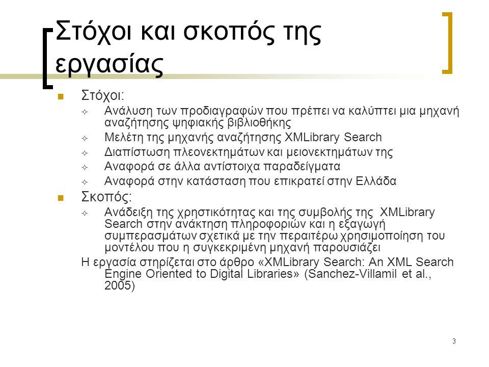 3 Στόχοι και σκοπός της εργασίας  Στόχοι:  Ανάλυση των προδιαγραφών που πρέπει να καλύπτει μια μηχανή αναζήτησης ψηφιακής βιβλιοθήκης  Μελέτη της μηχανής αναζήτησης XMLibrary Search  Διαπίστωση πλεονεκτημάτων και μειονεκτημάτων της  Αναφορά σε άλλα αντίστοιχα παραδείγματα  Αναφορά στην κατάσταση που επικρατεί στην Ελλάδα  Σκοπός:  Ανάδειξη της χρηστικότητας και της συμβολής της XMLibrary Search στην ανάκτηση πληροφοριών και η εξαγωγή συμπερασμάτων σχετικά με την περαιτέρω χρησιμοποίηση του μοντέλου που η συγκεκριμένη μηχανή παρουσιάζει Η εργασία στηρίζεται στο άρθρο «XMLibrary Search: An XML Search Engine Oriented to Digital Libraries» (Sanchez-Villamil et al., 2005)