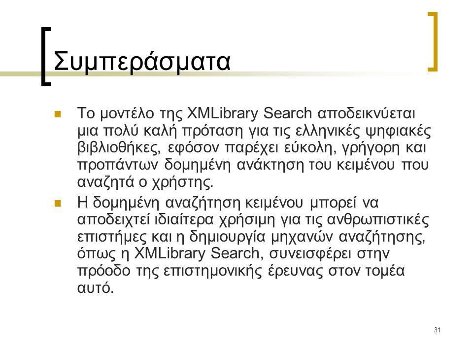 31 Συμπεράσματα  Το μοντέλο της XMLibrary Search αποδεικνύεται μια πολύ καλή πρόταση για τις ελληνικές ψηφιακές βιβλιοθήκες, εφόσον παρέχει εύκολη, γρήγορη και προπάντων δομημένη ανάκτηση του κειμένου που αναζητά ο χρήστης.