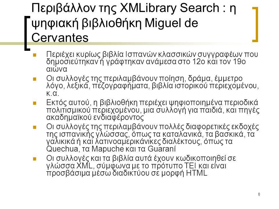 8 Περιβάλλον της XMLibrary Search : η ψηφιακή βιβλιοθήκη Miguel de Cervantes  Περιέχει κυρίως βιβλία Ισπανών κλασσικών συγγραφέων που δημοσιεύτηκαν ή γράφτηκαν ανάμεσα στο 12ο και τον 19ο αιώνα  Οι συλλογές της περιλαμβάνουν ποίηση, δράμα, έμμετρο λόγο, λεξικά, πεζογραφήματα, βιβλία ιστορικού περιεχομένου, κ.α.