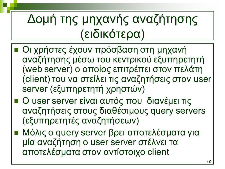 10 Δομή της μηχανής αναζήτησης (ειδικότερα)  Οι χρήστες έχουν πρόσβαση στη μηχανή αναζήτησης μέσω του κεντρικού εξυπηρετητή (web server) ο οποίος επι